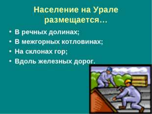 Население на Урале размещается… В речных долинах; В межгорных котловинах; На