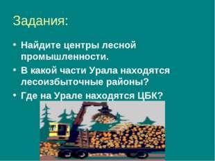 Задания: Найдите центры лесной промышленности. В какой части Урала находятся