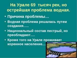 На Урале 69 тысяч рек, но острейшая проблема водная. Причина проблемы… Водная