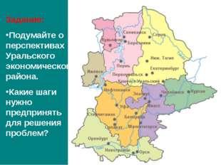 Задание: Подумайте о перспективах Уральского экономического района. Какие шаг