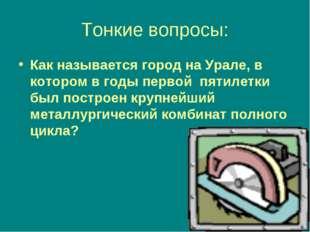 Тонкие вопросы: Как называется город на Урале, в котором в годы первой пятиле
