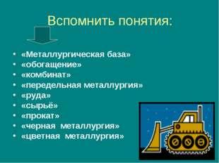 Вспомнить понятия: «Металлургическая база» «обогащение» «комбинат» «передельн
