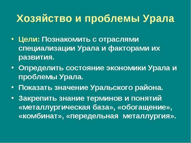 Хозяйство и проблемы Урала Цели: Познакомить с отраслями специализации Урала...