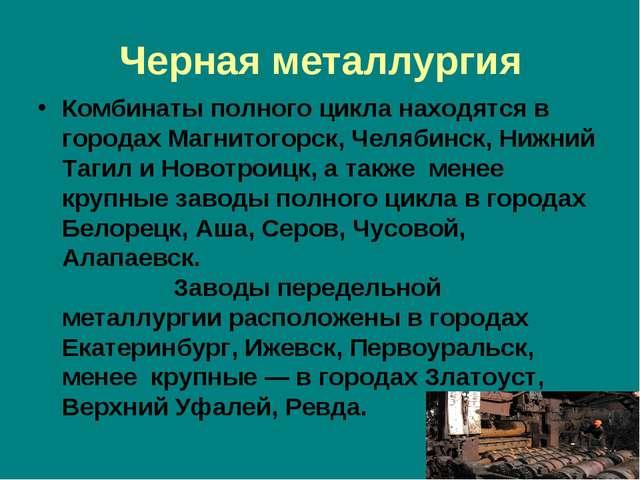 Черная металлургия Комбинаты полного цикла находятся в городах Магнитогорск,...
