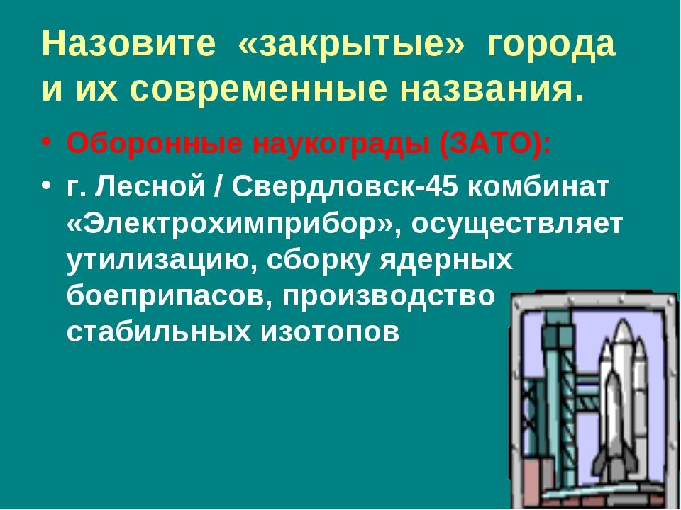 Назовите «закрытые» города и их современные названия. Оборонные наукограды (З...