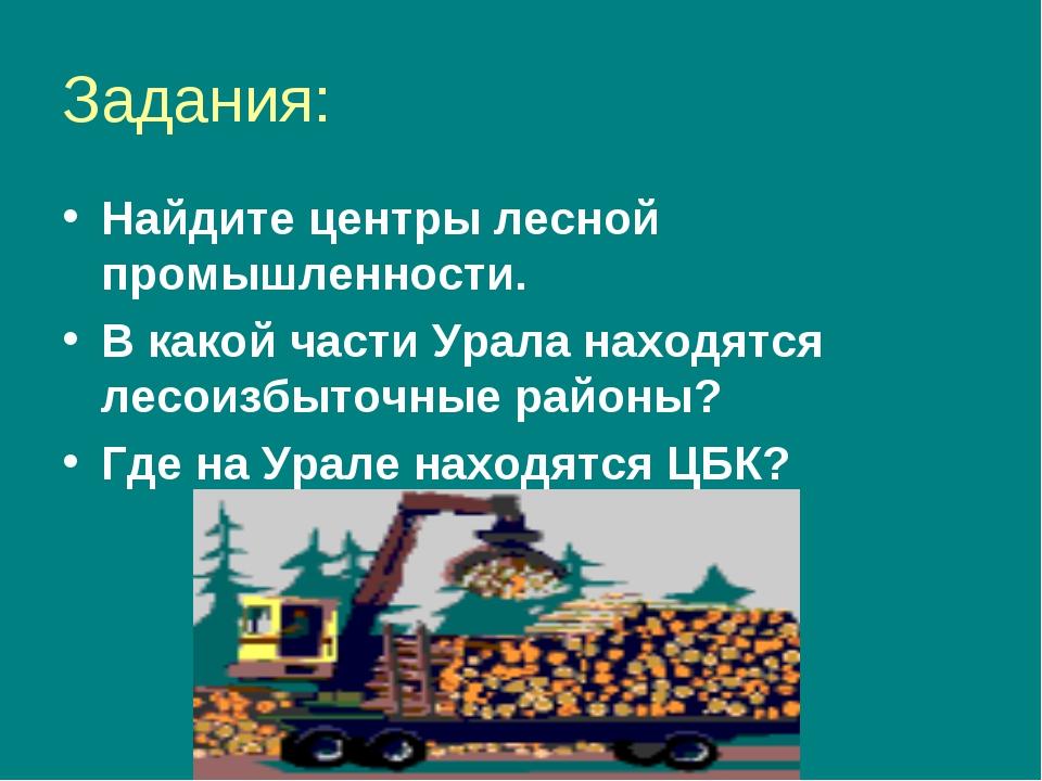 Задания: Найдите центры лесной промышленности. В какой части Урала находятся...