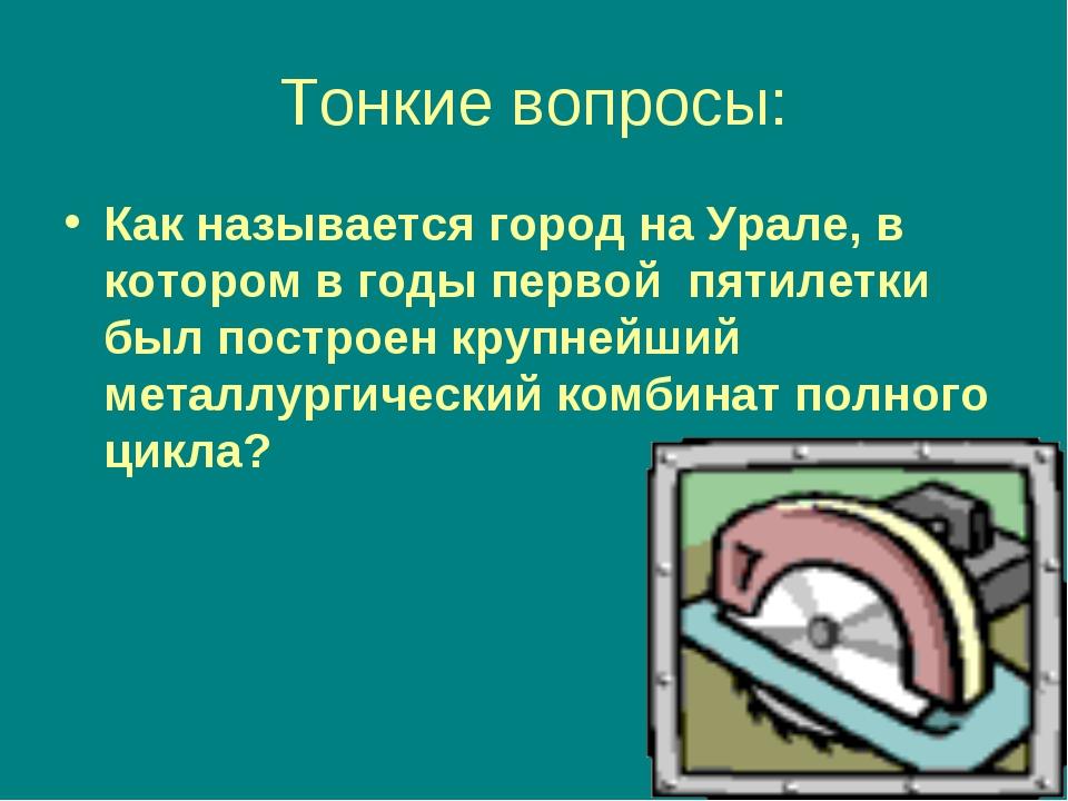 Тонкие вопросы: Как называется город на Урале, в котором в годы первой пятиле...