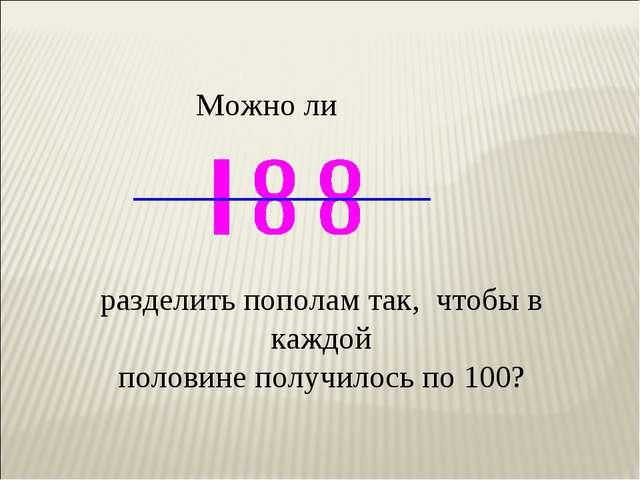 Можно ли разделить пополам так, чтобы в каждой половине получилось по 100?