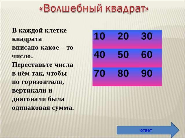 В каждой клетке квадрата вписано какое – то число. Переставьте числа в нём та...