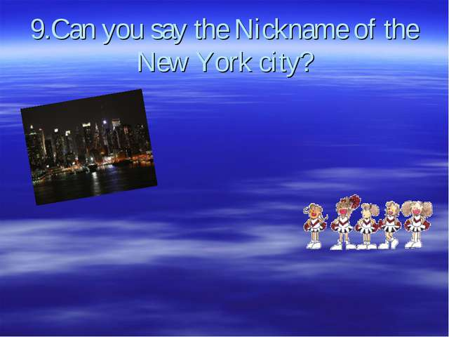 9.Can you say the Nickname of the New York city?