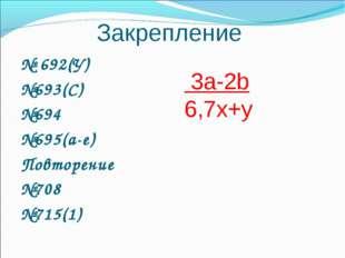 Закрепление № 692(У) №693(С) №694 №695(а-е) Повторение №708 №715(1) 3a-2b 6,7