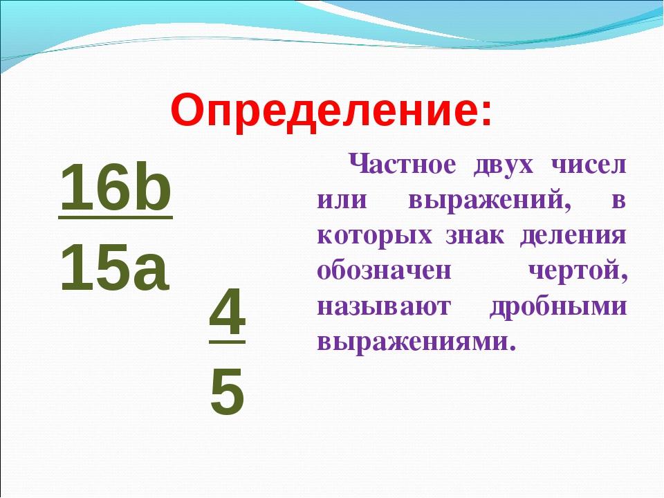 Определение: Частное двух чисел или выражений, в которых знак деления обознач...