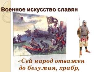 Военное искусство славян «Сей народ отважен до безумия, храбр, силён».