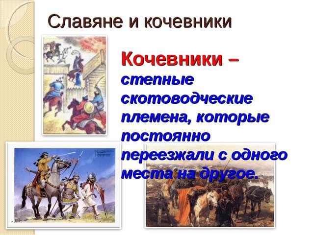 Славяне и кочевники Кочевники – степные скотоводческие племена, которые посто...
