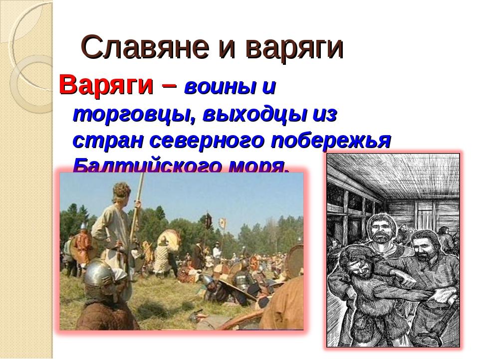 Славяне и варяги Варяги – воины и торговцы, выходцы из стран северного побере...