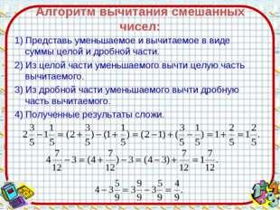 Алгоритм вычитания смешанных чисел: 1) Представь уменьшаемое и вычитаемое в в