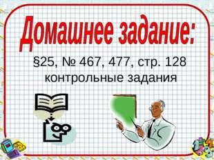 §25, № 467, 477, стр. 128 контрольные задания