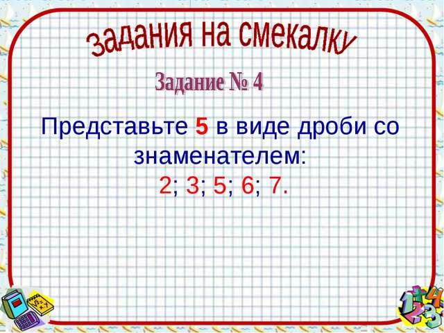 Представьте 5 в виде дроби со знаменателем: 2; 3; 5; 6; 7.