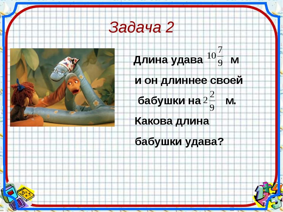 Задача 2 Длина удава м и он длиннее своей бабушки на м. Какова длина бабушки...