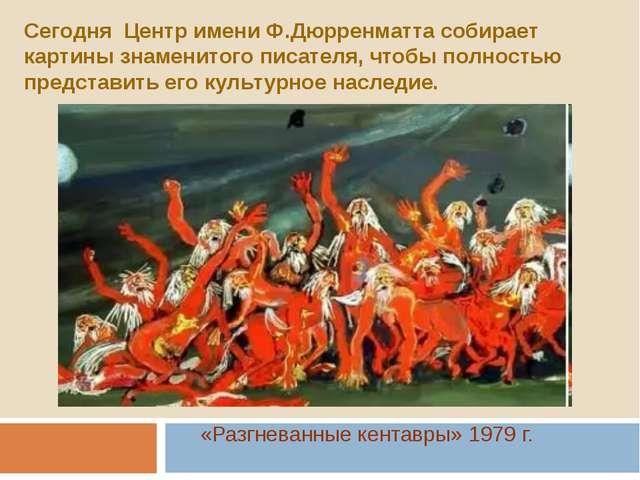«Разгневанные кентавры» 1979 г. Сегодня Центр имени Ф.Дюрренматта собирает ка...