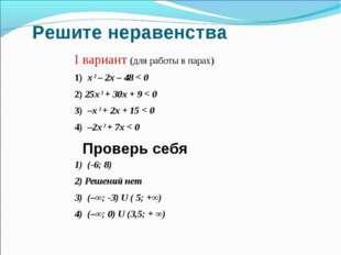 Решите неравенства I вариант (для работы в парах) 1) х 2 – 2x – 48 < 0 2) 25x