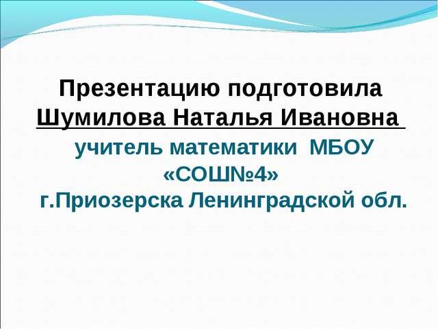 Презентацию подготовила Шумилова Наталья Ивановна учитель математики МБОУ «СО...