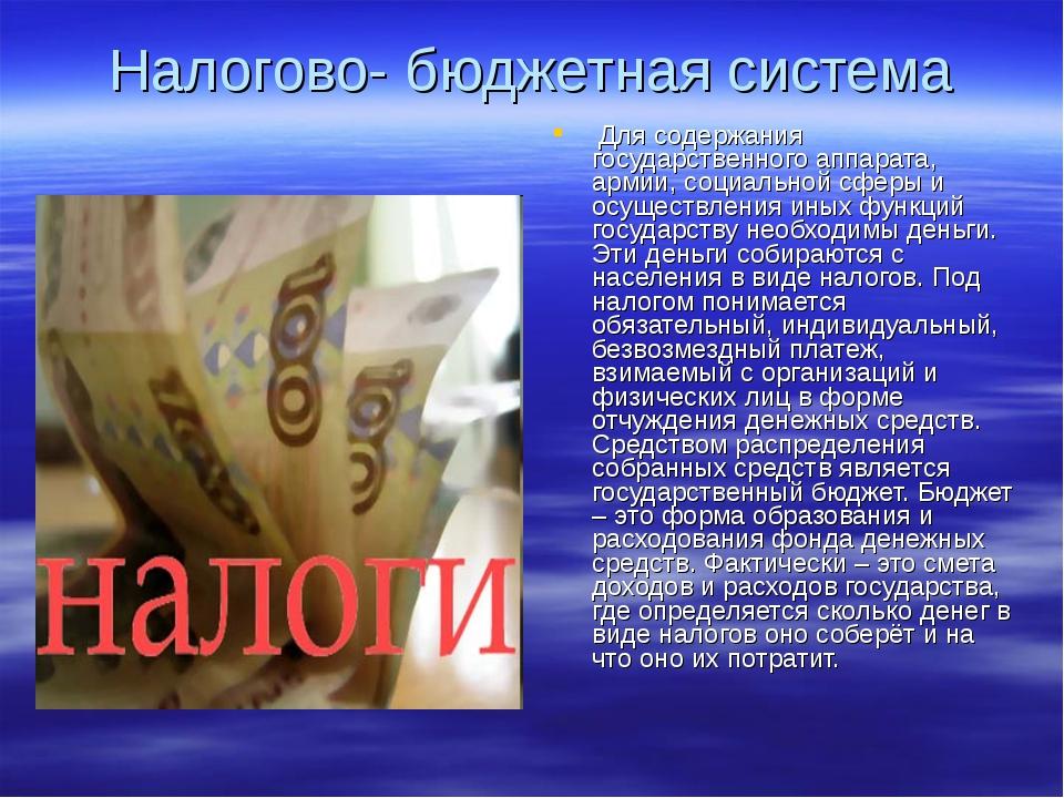 Налогово- бюджетная система Для содержания государственного аппарата, армии,...