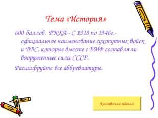 Тема «История» 600 баллов. РККА - С 1918 по 1946г.- официальное наименование
