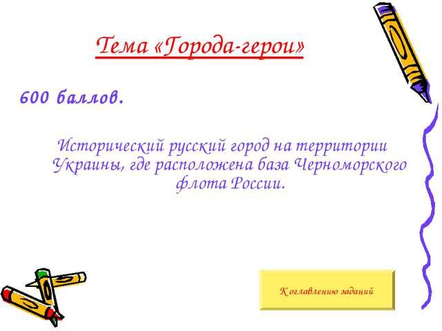 Тема «Города-герои» 600 баллов. Исторический русский город на территории Укра...