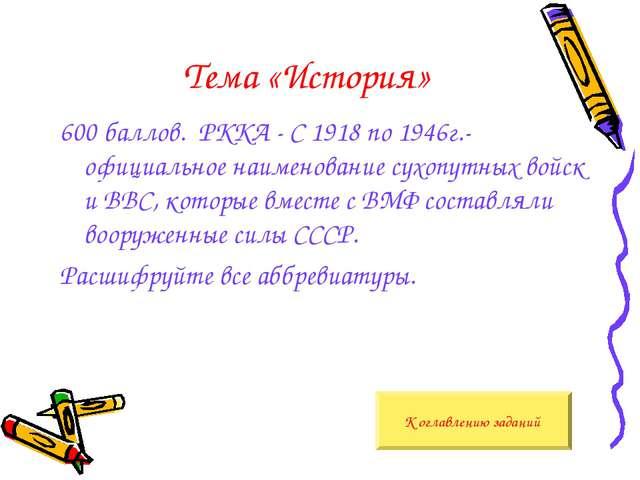 Тема «История» 600 баллов. РККА - С 1918 по 1946г.- официальное наименование...