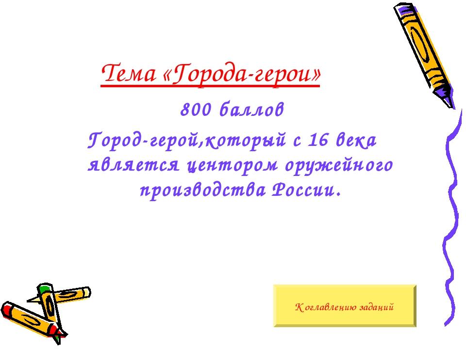 Тема «Города-герои» 800 баллов Город-герой,который с 16 века является центоро...