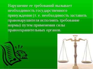 Нарушение ее требований вызывает необходимость государственного принуждения (