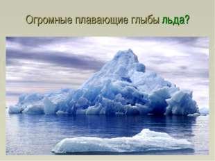 Огромные плавающие глыбы льда?
