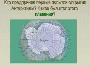 Кто предпринял первые попытки открытия Антарктиды? Каков был итог этого плава