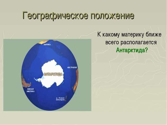 Географическое положение К какому материку ближе всего располагается Антаркти...
