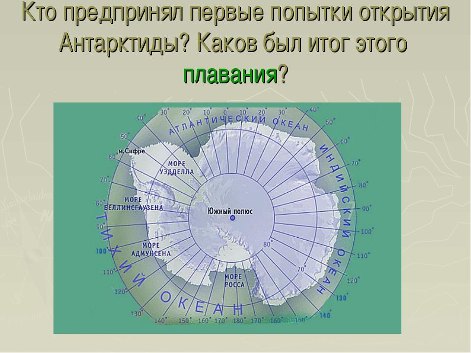 Кто предпринял первые попытки открытия Антарктиды? Каков был итог этого плава...