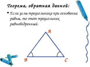 А В С Теорема, обратная данной: Если углы треугольника при основании равны, т