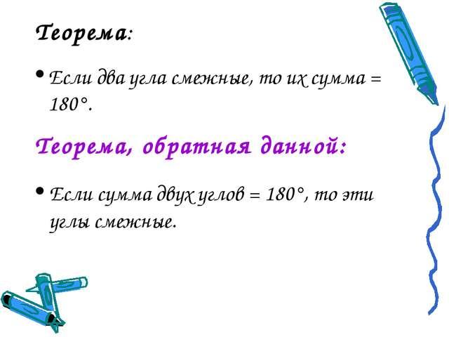 Теорема: Если два угла смежные, то их сумма = 180°. Теорема, обратная данной:...
