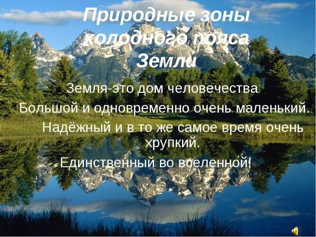 Природные зоны холодного пояса Земли Земля-это дом человечества. Большой и од...