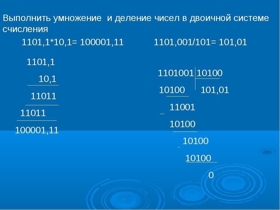 Выполнить умножение и деление чисел в двоичной системе счисления 1101,1*10,1=...