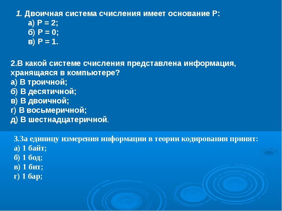 1. Двоичная система счисления имеет основание Р: а) Р = 2; б) Р = 0; в) Р =...