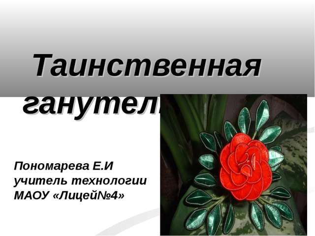 Таинственная ганутель. Пономарева Е.И учитель технологии МАОУ «Лицей№4»