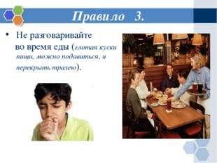 Правило 3. Не разговаривайте во время еды (глотая куски пищи, можно подавитьс