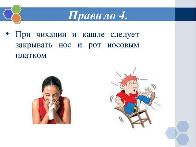 Правило 4. При чихании и кашле следует закрывать нос и рот носовым платком
