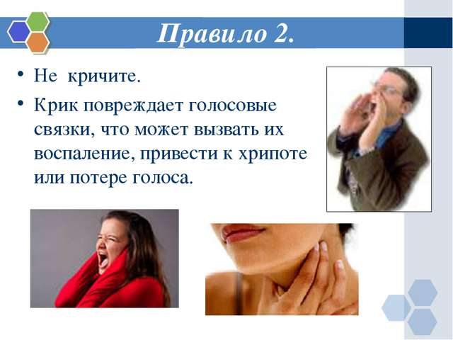 Правило 2. Не кричите. Крик повреждает голосовые связки, что может вызвать их...