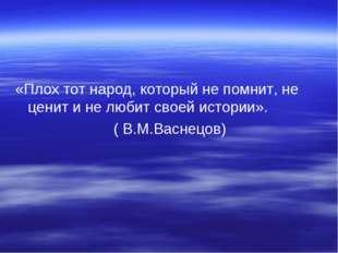 «Плох тот народ, который не помнит, не ценит и не любит своей истории». ( В.