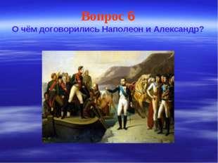 Вопрос 6 О чём договорились Наполеон и Александр?