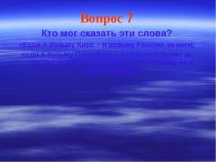 Вопрос 7 Кто мог сказать эти слова? «Если я возьму Киев – я возьму Россию за