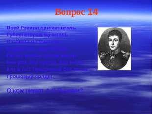 Вопрос 14 Всей России притеснитель, Губернаторов мучитель И Совета он учитель