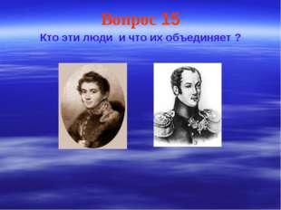 Вопрос 15 Кто эти люди и что их объединяет ?